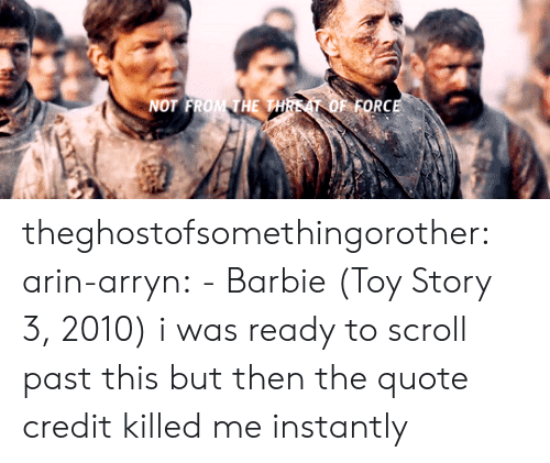 Barbie, Toy Story, and Tumblr: NOT FROM THE THREAT OF FORCE theghostofsomethingorother:  arin-arryn:  - Barbie (Toy Story 3, 2010)  i was ready to scroll past this but then the quote credit killed me instantly