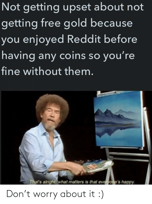 Alright: Not getting upset about not  getting free gold because  you enjoyed Reddit before  having any coins so you're  fine without them.  That's alright what matters is that everyone's happy. Don't worry about it :)