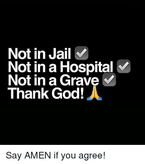 God, Jail, and Memes: Not in Jail  Not in a Hospital  Not in a Grave  Thank God! Say AMEN if you agree!