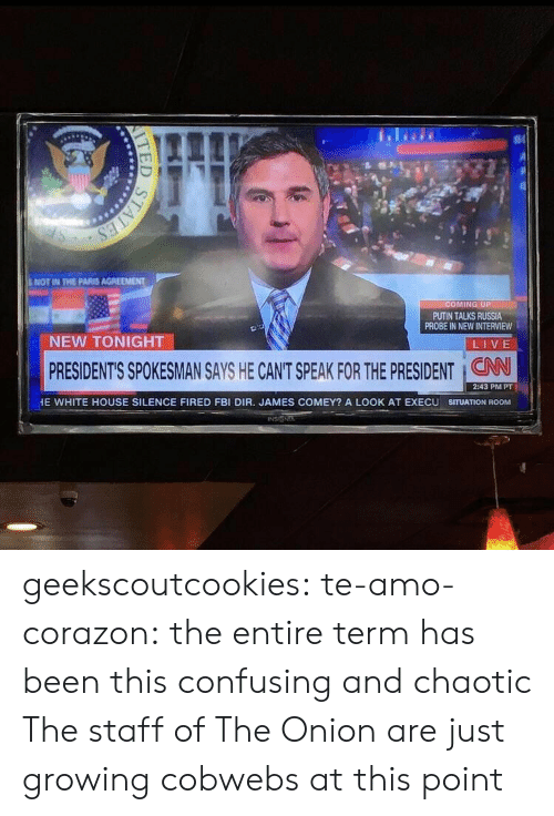 Fbi, Target, and The Onion: NOT IN THE PARIS AGREEMENT  OMING UP  PUTIN TALKS RUSSIA  PROBE IN NEW INTERVIEW  NEW TONIGHT  LIVE  PRESIDENT'S SPOKESMAN SAYS HE CANT SPEAK FOR THE PRESIDENT : CAN  2:43 PM PT  E WHITE HOUSE SILENCE FIRED FBI DIR. JAMES COMEY? A LOOK AT EXECU SITUATION ROOM geekscoutcookies:  te-amo-corazon:  the entire term has been this confusing and chaotic  The staff of The Onion are just growing cobwebs at this point