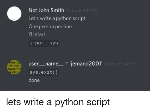 Today, John Smith, and Python: Not John Smith  Let's write a python script  One person per line  I'll start  import sys  Today at 5:47 PM  user._name__- 'jemand2001  sys.exit)  done  ming  this ney  aune y  y at 5:48 PM  ner lets write a python script