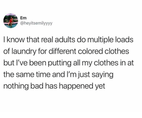 Bad, Clothes, and Laundry: not  l know that real adults do multiple loads  of laundry for different colored clothes  but I've been putting all my clothes in at  the same time and I'm just saying  nothing bad has happened yet  Em  @heyitsemilyyyy