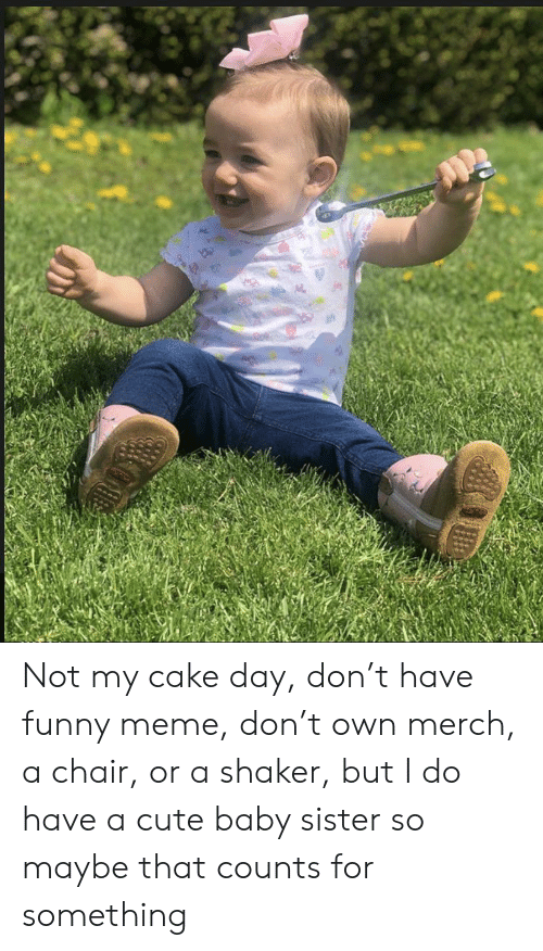 Cute, Funny, and Meme: Not my cake day, don't have funny meme, don't own merch, a chair, or a shaker, but I do have a cute baby sister so maybe that counts for something