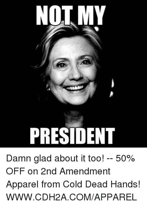 Memes, Cold, and 2nd Amendment: NOT MY  PRESIDENT Damn glad about it too! -- 50% OFF on 2nd Amendment Apparel from Cold Dead Hands! WWW.CDH2A.COM/APPAREL