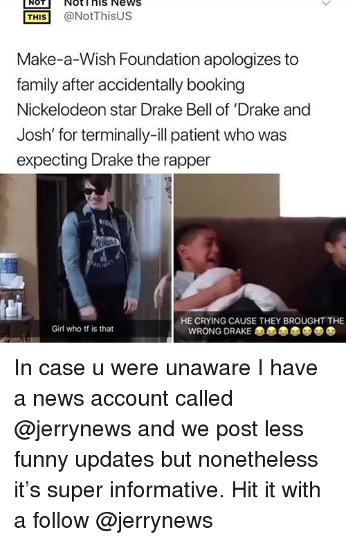 Crying, Drake, and Drake Bell: NOT  Noti his News  THIS@NotThisUS  Make-a-Wish Foundation apologizes to  family after accidentally booking  Nickelodeon star Drake Bell of 'Drake and  Josh' for terminally-ill patient who was  expecting Drake the rapper  HE CRYING CAUSE THEY BROUGHT THE  Girl who tf is that  WRONG DRAKE In case u were unaware I have a news account called @jerrynews and we post less funny updates but nonetheless it's super informative. Hit it with a follow @jerrynews