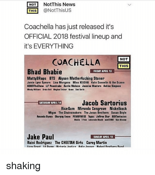 Nickelback: NOT NotThis News  THIS @NotThisUS  Coachella has just released it's  OFFICIAL 2018 festival lineup and  it's EVERYTHING  NOT  COACHEL  LA  THIS  Bhad Bhabie  FRIDAY APRIL 13  MattyBRaps BTS Alyson Motherfucking Stoner  Jamie Lynn Spears Lina Morgana Miss KEiSHA Kate Gosselin & the Scene  ASMRTheChew Lil'Poundcake Austin Mahone Jasmine Masters Ashlee Simpson  Wendy Walliams Drake Bell Megban Traiser Qu Sam Smith  Jacob Sartorius  RiceGum Miranda Cosgrove Nickelback  Migos The Chainsmokers The Jonas Brothers Susan Boyle  Amanda Bynes Sharpay Evans PENNYWISE upac Jeffree Star XXXTentacion  Malala T-Pain Lemonade Mouth auNGRAVE Kyle Massey  Jake Paul  SUNDAY APRIL 15  Raini Rodriguez The CHEETAH Girls Carey Martin  liTuRrant lil Dilmn Virteia.liletir. Kulia.lonne, Nslod Rrnthare R.nrl shaking