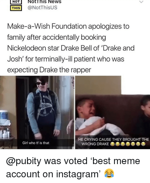 Booking: NOT NotThis NeWS  THİS] @NotThisUS  Make-a-Wish Foundation apologizes to  family after accidentally booking  Nickelodeon star Drake Bell of 'Drake and  Josh' for terminally-ill patient who was  expecting Drake the rapper  HE CRYING CAUSE THEY BROUGHT THE  Girl who tf is that  WRONG DRAKE @pubity was voted 'best meme account on instagram' 😂