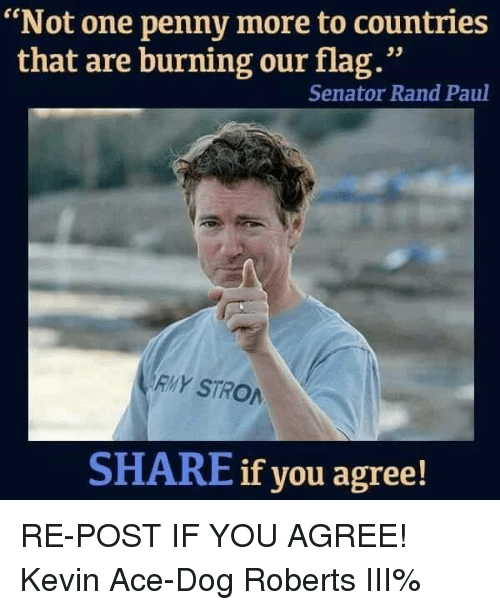 "Rand Paul: ""Not one penny more to countries  that are burning our flag.""  Senator Rand Paul  RMY STRO  SHARE if you agree! RE-POST IF YOU AGREE! Kevin Ace-Dog Roberts III%"