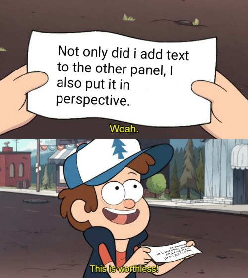 Text, Add, and Did: Not only did i add text  to the other panel, I  also put it in  perspective.  Woah  ,of  Thi  s is Wodthless