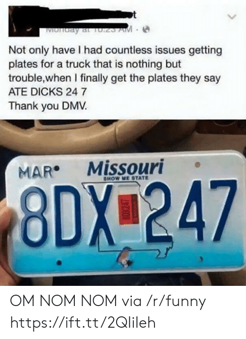 DMV: Not only have I had countless issues getting  plates for a truck that is nothing but  trouble,when I finally get the plates they say  ATE DICKS 24 7  Thank you DMV  MAR Missouri  HOW ME STATE  8DX 247 OM NOM NOM via /r/funny https://ift.tt/2QIiIeh