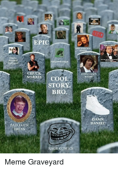 Bad, Meme, and Philosoraptor: NOT PASS  EPIC  ES NOT  SIMPLY  Overly  PHILOSORAPTOR  Girlfriend  CHUCK  CONSPIRACY  KEANU  NORRSCOOL  STORY  BRO.  DAMN  DANIEL  BAD LUCK  BRIAN  RAGE COMICS <p>Meme Graveyard</p>