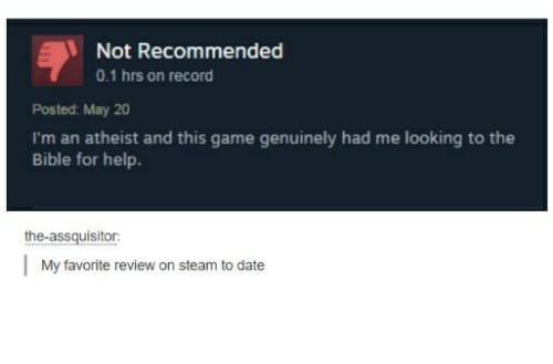 Steam, Bible, and Date: Not Recommended  0.1 hrs on record  Posted: May 20  I'm an atheist and this game genuinely had me looking to the  Bible for help.  the-assquisitor  My favorite review on steam to date