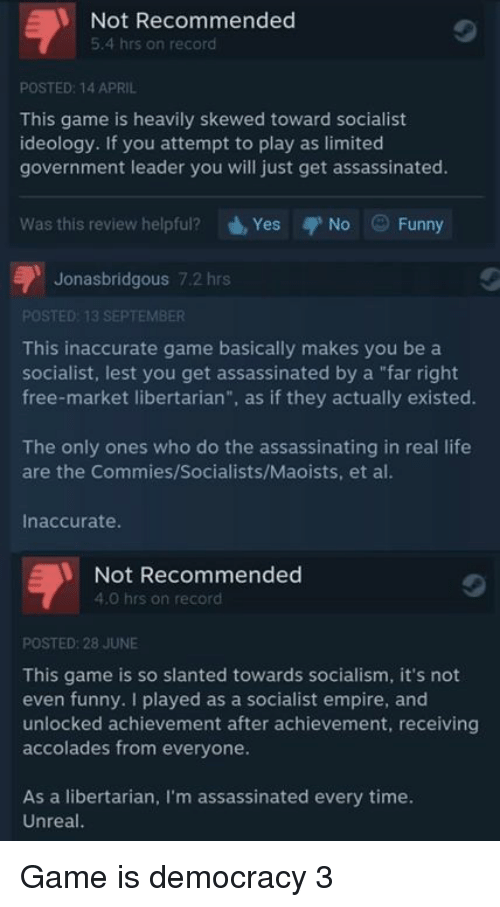 """Skew: Not Recommended  5.4 hrs on record  POSTED: 14 APRIL  This game is heavily skewed toward socialist  ideology. If you attempt to play as limited  government leader you will just get assassinated.  Was this review helpful?  d, Yes  No Funny  Jonasbridgous 7.2 hrs  POSTED: 13 SEPTEMBER  This inaccurate game basically makes you be a  socialist, lest you get assassinated by a """"far right  free-market libertarian  as if they actually existed.  The only ones who do the assassinating in real life  are the Commies/Socialists/Maoists, et al.  Inaccurate.  Not Recommended  4.0 hrs on record  POSTED: 28 JUNE  This game is so slanted towards socialism, it's not  even funny. played as a socialist empire, and  unlocked achievement after achievement, receiving  accolades from everyone.  As a libertarian, m assassinated every time.  Unreal. Game is democracy 3"""