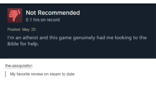 Steam, Bible, and Date: Not Recommended  Posted: May 20  I'm an atheist and this game genuinely had me looking to the  Bible for help.  the-assquisitor:  My favorite review on steam to date
