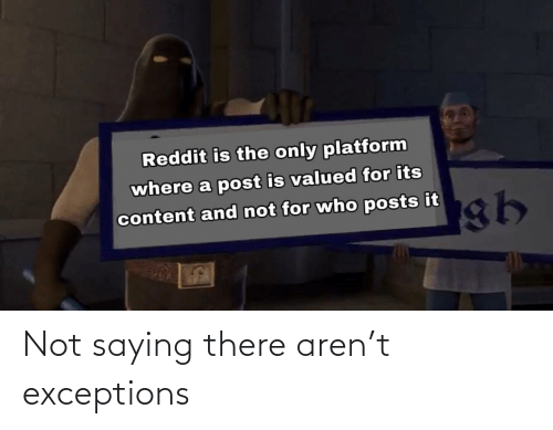 Exceptions: Not saying there aren't exceptions