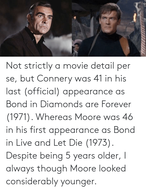 bond: Not strictly a movie detail per se, but Connery was 41 in his last (official) appearance as Bond in Diamonds are Forever (1971). Whereas Moore was 46 in his first appearance as Bond in Live and Let Die (1973). Despite being 5 years older, I always though Moore looked considerably younger.