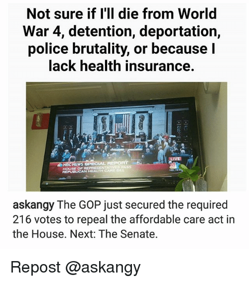 Memes, News, and Police: Not sure if I'll die from World  War 4, detention, deportation,  police brutality, or because I  lack health insurance.  NBC NEWS SPECIAL AEPORT  REPRESENTA  REPUBLICAN HEALTH CARE DIL  askangy The GOP just secured the required  216 votes to repeal the affordable care act in  the House. Next: The Senate. Repost @askangy