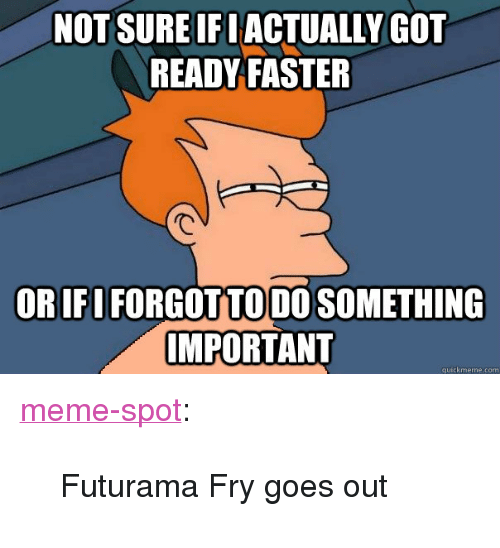 "Futurama Fry, Meme, and Target: NOT SURE IF LACTUALLY GOT  READY FASTER  OR IFO FORGOT TODO SOMETHING  MPORTANT <p><a class=""tumblr_blog"" href=""http://memespot.net/post/49113941267/futurama-fry-goes-out"" target=""_blank"">meme-spot</a>:</p> <blockquote> <p>Futurama Fry goes out</p> </blockquote>"