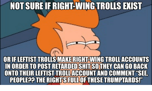 "Retarded, Back, and Can: NOT SURE IF RIGHT-WING TROLLS EXIST  OR IFLEFTIST TROLLS MAKERIGHT-WING TROLLACCOUNTS  IN ORDER TO POST RETARDED SHITSOTHEY CAN GO BACK  ONTO THEIR LEFTIST TROLLACCOUNT AND COMMENT""SEE,  PEOPLEP OFTHESETRUMPTARDS!  THE RIGHTSFULL"