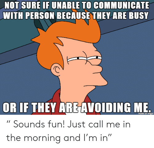 "Fun, They, and Call: NOT SURE IF UNABLE TO COMMUNICATE  WITH PERSON BECAUSE THEY ARE BUSY  OR IF THEY ARE AVOIDING ME "" Sounds fun! Just call me in the morning and I'm in"""