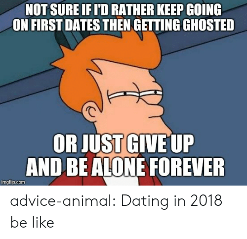 Advice, Be Like, and Dating: NOT SURE IFI'D RATHER KEEP GOING  ON FIRSTDATES THEN GETTING GHOSTED  OR JUST GIVE UP  AND BEALONE FOREVER  imgflip.com advice-animal:  Dating in 2018 be like