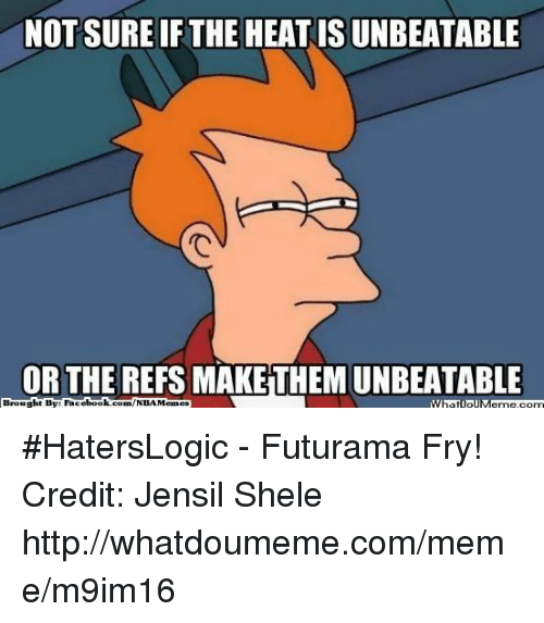 Facebook, Futurama Fry, and Meme: NOT SURE IFTHE HEATISUNBEATABLE  OR THE REFS MAKETHEM UNBEATABLE  Brought By Facebook. #HatersLogic - Futurama Fry! Credit: Jensil Shele  http://whatdoumeme.com/meme/m9im16