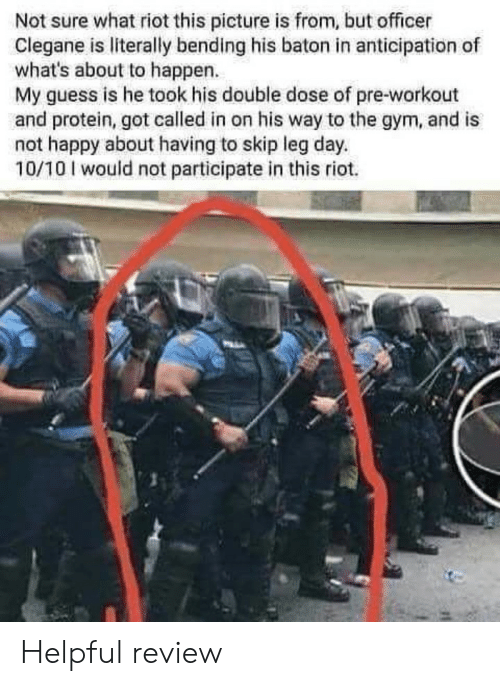 pre workout: Not sure what riot this picture is from, but officer  Clegane is literally bending his baton in anticipation of  what's about to happen.  My guess is he took his double dose of pre-workout  and protein, got called in on his way to the gym, and is  not happy about having to skip leg day.  10/10 I would not participate in this riot. Helpful review