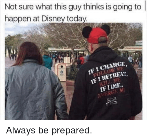 Disney, Today, and What: Not sure what this guy thinks is going to  happen at Disney today  IF ICHARGE  IF IRETREAr,  IF IDIE Always be prepared.