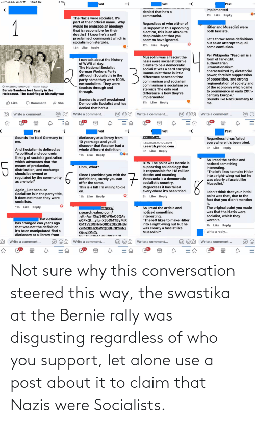 swastika: Not sure why this conversation steered this way, the swastika at the Bernie rally was disgusting regardless of who you support, let alone use a post about it to claim that Nazis were Socialists.