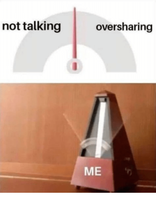 Talking, Not, and Not Talking: not talking  oversharing  ME