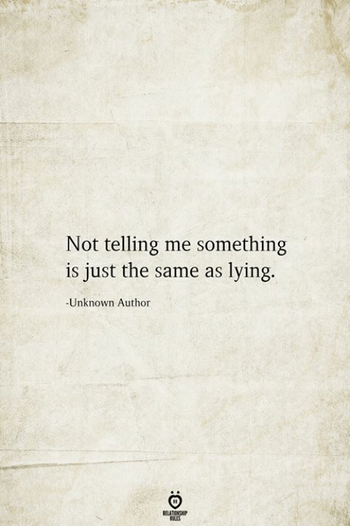 Lying, Unknown, and Relationship: Not telling me something  is just the same as lying.  -Unknown Author  RELATIONSHIP