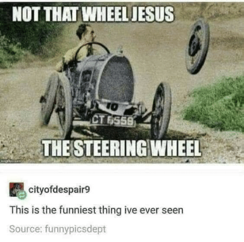 Not That: NOT THAT WHEEL JESUS  TO  CT 6559  THE STEERING WHEEL  cityofdespair9  This is the funniest thing ive ever seen  Source: funnypicsdept