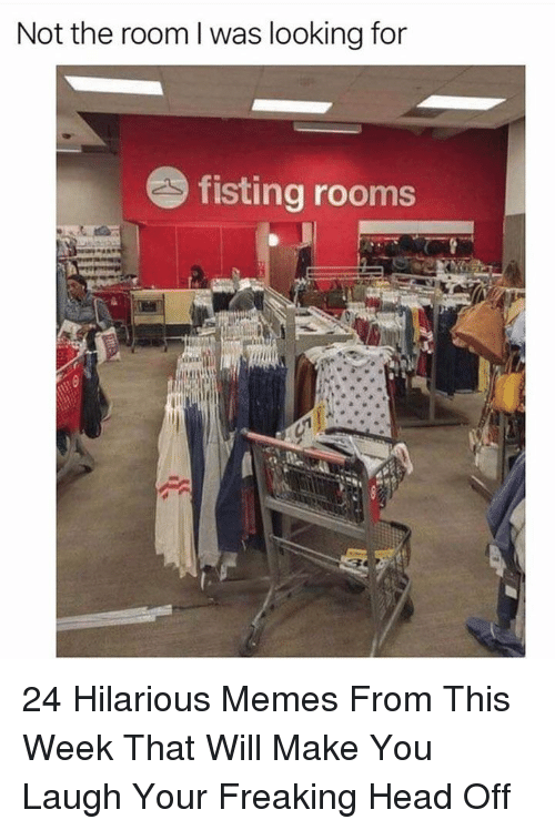 Head, Memes, and Hilarious: Not the room l was looking for  fisting rooms 24 Hilarious Memes From This Week That Will Make You Laugh Your Freaking Head Off