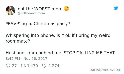 Christmas, Party, and Phone: not the WORST mom  @nottheworstmom  *RSVP'ing to Christmas party*  Whispering into phone: is it ok if I bring my weird  roommate?  Husband, from behind me: STOP CALLING ME THAT  8:42 PM Nov 26, 2017  27 1,470  4,274  boredpanda.com