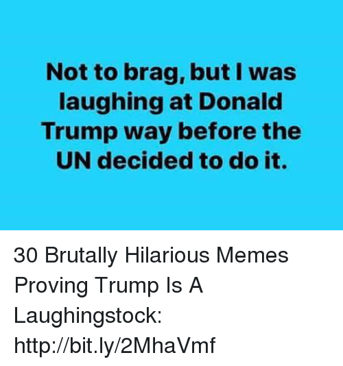 Donald Trump, Memes, and Http: Not to brag, but l was  laughing at Donald  Trump way before the  UN decided to do it. 30 Brutally Hilarious Memes Proving Trump Is A Laughingstock: http://bit.ly/2MhaVmf