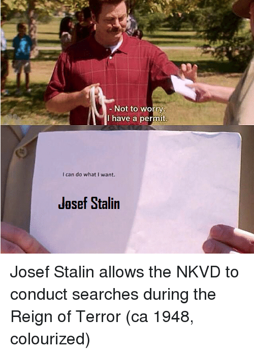 reign: Not to worry  have a permit  I can do what I want.  Jasef Stalin Josef Stalin allows the NKVD to conduct searches during the Reign of Terror (ca 1948, colourized)