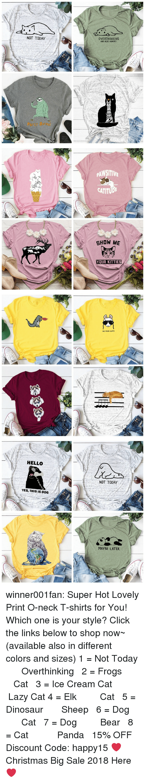 Christmas, Click, and Dinosaur: NOT TODAY  OVERTHINKING  AND ALSO HUNGRY  Party atm   PAWSITIV  CATITUD  SHOW ME  YOUR KITTIES   NO PROD-LLAMA   HELLO  NOT TODAY  YES, THIS IS DOG  MAYBE LATER winner001fan: Super Hot Lovely Print O-neck T-shirts for You! Which one is your style? Click the links below to shop now~ (available also in different colors and sizes) 1 = Not Today    ☆★   Overthinking  2 = Frogs     ☆★   Cat  3 = Ice Cream Cat    ☆★    Lazy Cat  4 = Elk     ☆★    Cat  5 = Dinosaur    ☆★   Sheep  6 = Dog     ☆★    Cat  7 = Dog     ☆★    Bear  8 = Cat       ☆★    Panda  15% OFF Discount Code: happy15 ❤Christmas Big Sale 2018 Here ❤