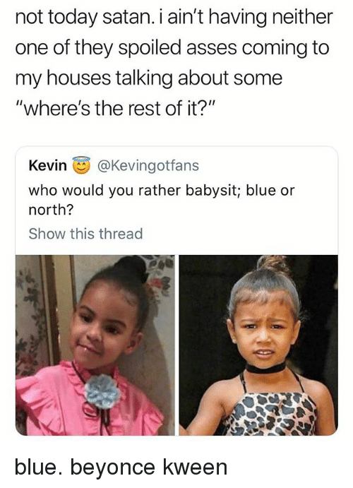 "Beyonce, Would You Rather, and Blue: not today satan. i ain't having neither  one of they spoiled asses coming to  my houses talking about some  ""where's the rest of it?""  Kevin画@Kevingotfans  who would you rather babysit; blue or  north?  Show this thread blue. beyonce kween"