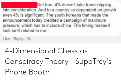 Dimensional Chess: Not true. 4% doesn't take transshipping  nto consideration. And to a country so dependent on growth  even 4% is significant. The south koreans that made the  announcement today credited a campaign of maximum  pressure, which has to include china. The timing makes it  look tariff-related to me.  Like Reply 9h 4-Dimensional Chess as Conspiracy Theory – SupaTrey's Phone Booth