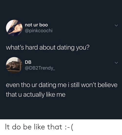 About Dating: not ur boo  @pinkcoochi  what's hard about dating you?  DB  @DB2Trendy  even tho ur dating me i still won't believe  that u actually like me It do be like that :-(