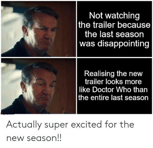 Doctor, Doctor Who, and Super: Not watching  the trailer because  the last season  |was disappointing  Realising the new  trailer looks more  like Doctor Who than  the entire last season Actually super excited for the new season!!