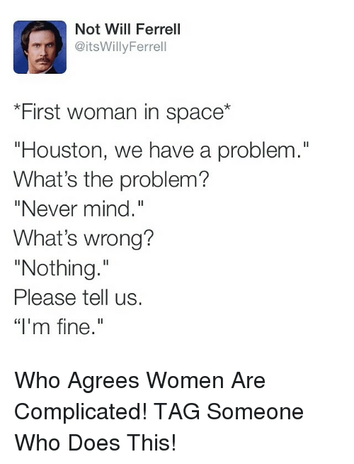 """Whats Wrong Nothing: Not Will Ferrell  @itsWillyFerrell  """"First woman in space*  """"Houston, we have a problem.""""  What's the problem?  """"Never mind.  What's wrong?  """"Nothing.  Please tell us.  """"l'm fine."""" Who Agrees Women Are Complicated! TAG Someone Who Does This!"""