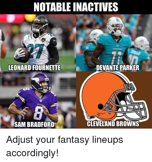 Cleveland Browns, Nfl, and Browns: NOTABLE INACTIVES  LEONARD FOURNETTE  DEVANTE PARKER  SAM BRADFORD  CLEVELAND BROWNS Adjust your fantasy lineups accordingly!