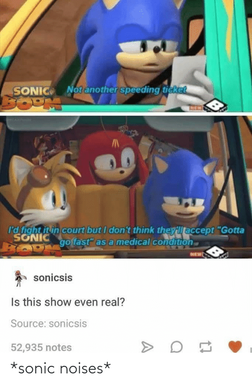 "Ticket: Notanother speeding ticket  SONIC  I'd fight it in court but I don't think theyillaccept ""Gotta  SONIC  go fast"" as a medical condition  NEW  sonicsis  Is this show even real?  Source: sonicsis  52,935 notes *sonic noises*"