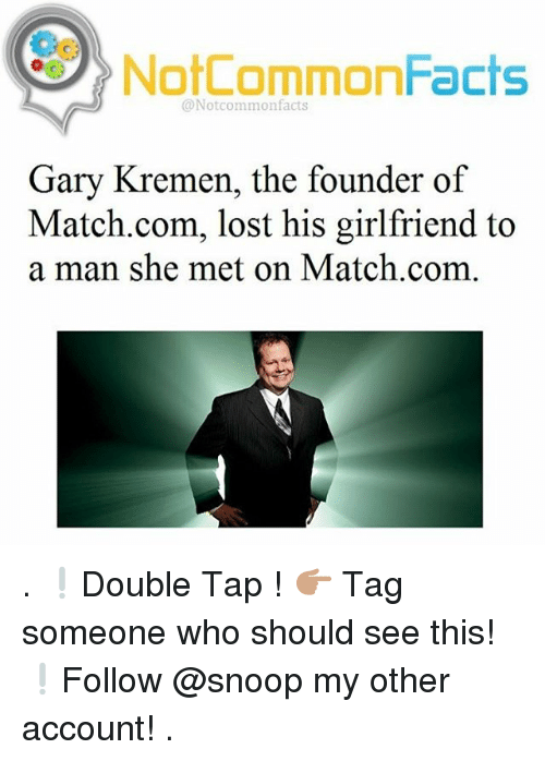 Facts, Memes, and Snoop: NotCommonFacts  @Notcommon facts  Gary Kremen, the founder of  Match.com, lost his girlfriend to  a man she met on Match.com . ❕Double Tap ! 👉🏽 Tag someone who should see this! ❕Follow @snoop my other account! .
