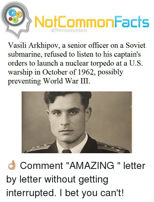 """Vasili Arkhipov: NotCommonFacts  @Notcommon facts  Vasili Arkhipov, a senior officer on a Soviet  submarine, refused to listen to his captain's  orders to launch a nuclear torpedo at a U.S.  warship in October of 1962, possibly  preventing World War III 👌🏽 Comment """"AMAZING """" letter by letter without getting interrupted. I bet you can't!"""