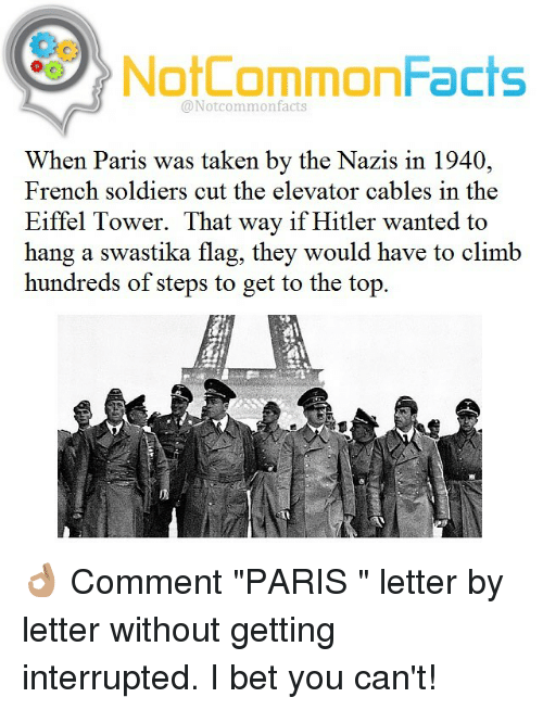 """Eiffel Towered: NotCommonFacts  @Notcommon facts  When Paris was taken by the Nazis in 1940,  French soldiers cut the elevator cables in the  Eiffel Tower. That way if Hitler wanted to  hang a swastika flag, they would have to climb  hundreds of steps to get to the top 👌🏽 Comment """"PARIS """" letter by letter without getting interrupted. I bet you can't!"""