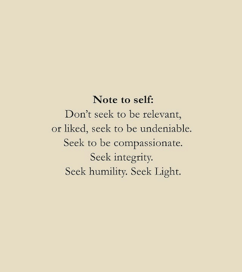 Integrity, Light, and Note: Note to self:  Don't seek to be relevant,  or liked, seek to be undeniable.  Seek to be compassionate.  Seek integrity  Seek humility. Seek Light.