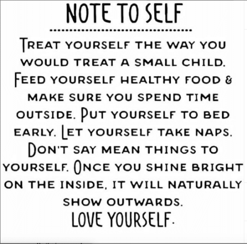 healthy food: NOTE TO SELF  TREAT YOURSELF THE WAY YOU  WOULD TREAT A SMALL CHILD  FEED YOURSELF HEALTHY FOOD &  MAKE SURE YOU SPEND TIME  OUTSIDE. PUT YOURSELF TO BED  EARLY. LET YOURSELF TAKE NAPS  DON'T SAY MEAN THINGS TO  YOURSELF. ONCE YOU SHINE BRIGHT  ON THE INSIDE, IT WILL NATURALLY  SHOW OUTWARDS.  LOVE YOURSELF