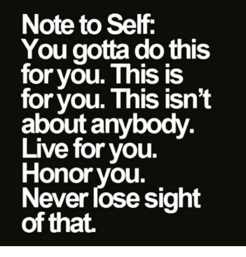 Gotta Do This: Note to Self  You gotta do this  for you. This IS  for vou. This isn't  about anybody  Live for you.  Honor you.  Never lose sight  of that.